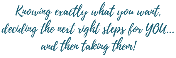 Knowing exactly what you want, deciding what the next right steps for YOU are...and then taking them!